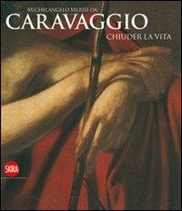 Michelangelo Merisi da Caravaggio: Chiuder la vita