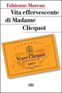 Vita effervescente di Madame Clicquot / Fabienne Moreau ; [traduzione Doriana Comerlati]