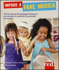 Imparo a fare musica : attività ispirate alla pedagogia Montessori per stimolare al creatività e la musicalità nei bambini / Patricia Shehan Campbell, Maja Pitamic