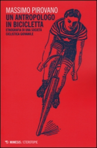 Un antropologo in bicicletta : etnografia di una società ciclistica giovanile / Massimo Pirovano