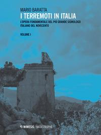 I terremoti in Italia : l'opera fondamentale del più grande sismologo italiano del Novecento / Mario Baratta. Vol. 1