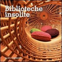 Biblioteche insolite / Alex Johnson ; [edizione italiana a cura di Rossella Botti]
