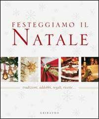 Festeggiamo il Natale : tradizioni, addobbi, regali, ricette...