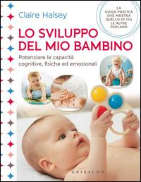 Lo sviluppo del mio bambino : potenziare le capacità cognitive, fisiche e emozionali / Clarie Halsey