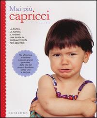 Mai più capricci : la pappa, la nanna, il vasino : una guida di sopravvivenza per genitori : per affrontare e risolvere i piccoli-grandi problemi dalla vita del bambino senza urla e lacrime
