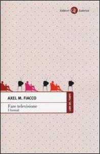 Fare televisione : i format / Axel M. Fiacco