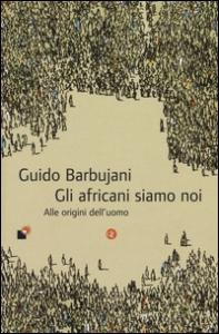 Gli africani siamo noi : alle origini dell'uomo / Guido Barbujani