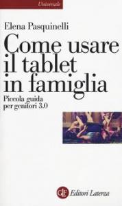 Come usare il tablet in famiglia : piccola guida per genitori 3.0 / Elena Pasquinelli