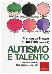 Autismo e talento : svelare il mistero delle abilità eccezionali / Francesca Happé e Uta Frith (a cura di) ; traduzione di Carmen Calovi