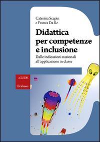 Didattica per competenze e inclusione : dalle indicazioni nazionali all'applicazione in classe / Caterina Scapin e Franca Da Re