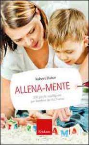 Allena-mente : 200 giochi intelligenti per bambini da 0 a 9 anni / Robert Fisher