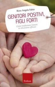 Genitori positivi, figli forti : come trasformare l'amore in educazione efficace / Rosa Angela Fabio