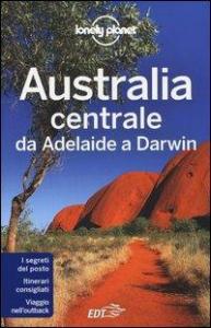 Australia centrale : da Adelaide a Darwin / edizione scritta e aggiornata da Charles Rawlings-Way, Meg Worby, Lindsay Brown