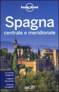 Spagna centrale e meridionale / edizione scritta e aggiornata da Anthony Ham ... [et al.]