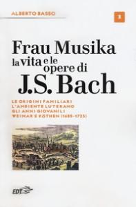 Frau Musika : la vita e le opere di J. S. Bach / Alberto Basso. 1: 1685-1723