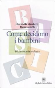 Come decidono i bambini : psicoeconomia evolutiva / Antonella Marchetti, Ilaria Castelli