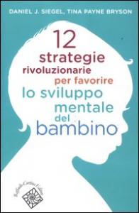 12 strategie rivoluzionarie per favorire lo sviluppo mentale del bambino / Daniel J. Siegel, Tina Payne Bryson ; edizione italiana a cura di Gherardo Amadei