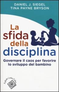 La sfida della disciplina : governare il caos per favorire lo sviluppo del bambino / Daniel J. Siegel, Tina Payne Bryson