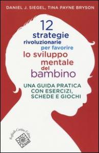 12 strategie rivoluzionarie per favorire lo sviluppo mentale del bambino : una guida pratica con esercizi, schede e giochi / Daniel J. Siegel, Tina Payne Bryson