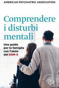 Comprendere i disturbi mentali : una guida per la famiglia con l'aiuto del DSM-5' / American psychiatric association ; edizione italiana a cura di Massimo Clerici