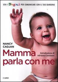 Mamma parla con me : usa i segni per comunicare con il tuo bambino / Nancy Cadjan ; traduzione di Massimiliano Galli ; introduzione di Adriana Cantisani