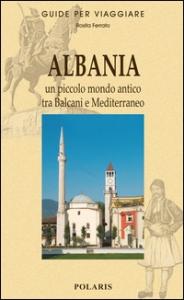 Albania : un piccolo mondo antico tra Balcani e Mediterraneo / Rosita Ferrato