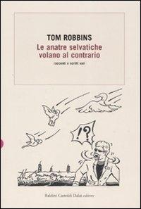 Le anatre selvatiche volano al contrario : racconti e scritti vari / Tom Robbins ; traduzione di Massimo Bocchiola