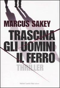 Trascina gli uomini il ferro / Marcus Sakey ; traduzione di Annamaria Raffo