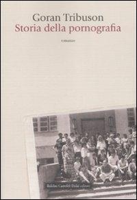 Storia della pornografia / Goran Tribuson ; traduzione di Ileana Zagaglia e Ivana Vlahelk
