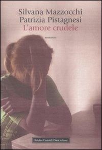 L'amore crudele / Silvana Mazzocchi, Patrizia Pistagnesi