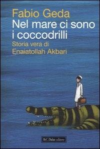 Nel mare ci sono i coccodrilli : storia vera di Enaiatollah Akbari / Fabio Geda