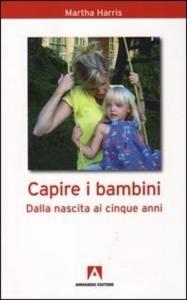 Capire i bambini : dalla nascita a cinque anni / Martha Harris ; presentazione di Adriano Ossicini