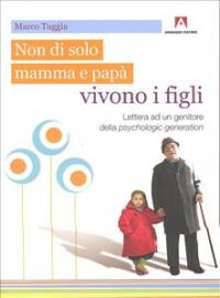 Non di solo mamma e papà vivono i figli : lettera ad un genitore della psychologic generation / Marco Tuggia