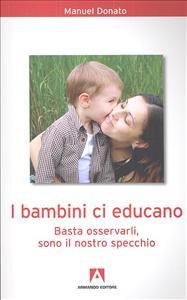 I bambini ci educano : basta osservarli, sono il nostro specchio / Manuel Donato