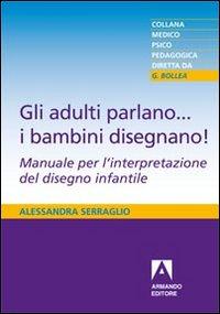 Gli adulti parlano ... i bambini disegnano! : manuale per l'interpretazione del disegno infantile / Alessandra Serraglio