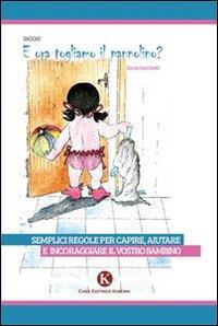 E ora togliamo il pannolino? : semplici regole per capire, aiutare e incoraggiare il vostro bimbo a togliersi il pannolino / Ilaria Sacchetti