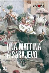 Una mattina a Sarajevo : 28 giugno 1914 / David James Smith ; traduzione Rossana Macuz Varrocchi
