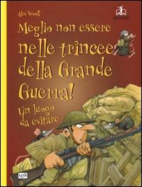 Meglio non essere nelle trincee della Grande guerra! : un luogo da evitare / Alex Woolf ; illustrazioni di David Antram