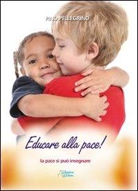 Educare alla pace! : la pace si può insegnare / Pino Pellegrino