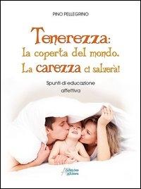 Tenerezza : la coperta del mondo, la carezza ci salverà! : spunti di educazione affettiva / Pino Pellegrino