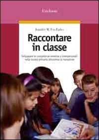 Raccontare in classe : sviluppare le competenze emotive e interpersonali nella scuola primaria attraverso la narrazione / Jennifer M. Fox Eades