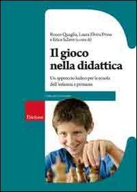 Il gioco nella didattica : un approccio ludico per la scuola dell'infanzia e primaria / a cura di Rocco Quaglia, Laura Elvira Prino e Erica Sclavo