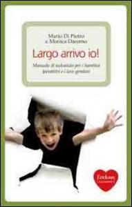Largo arrivo io! : manuale di autoaiuto per i bambini iperattivi e i loro genitori / Mario Di Pietro e Monica Dacomo ; illustrazioni di Sofia Signoretto