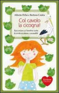 Col cavolo la cicogna! : raccontare ai bambini tutta la verità su amore e sessualità / Alberto Pellai e Barbara Calaba