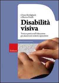 Disabilità visiva : teoria e pratica nell'educazione per alunni non vedenti e ipovedenti / Chiara Bonfigliuoli e Marina Pinelli