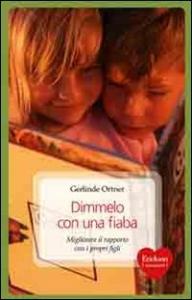 Dimmelo con una fiaba : migliorare il rapporto con i propri figli / Gerlinde Ortner