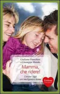 Mamma che ridere : crescere i figli con intelligenza e ironia / Giuliana Franchini e Giuseppe Maiolo