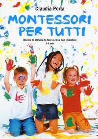 Montessori per tutti : decine di attività da fare a casa con i bambini : 3-6 anni / Claudia Porta