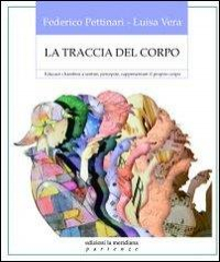 La traccia del corpo : educare i bambini a sentire, percepire, rappresentare il proprio corpo / Federico Pettinari, Luisa Vera