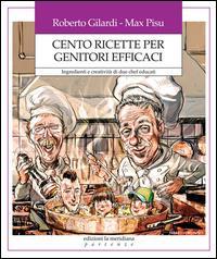 Cento ricette per genitori efficaci : ingredienti e creatività di due chef ben educati / Roberto Gilardi, Max Pisu
